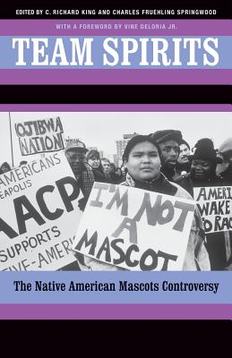 Team Spirits: The Native American Mascots Controversy - King, C Richard, Professor (Editor), and Springwood, Charles F (Editor), and Deloria, Vine (Foreword by)