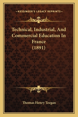 Technical, Industrial, and Commercial Education in France (1891) - Teegan, Thomas Henry