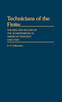 Technicians of the Finite: The Rise and Decline of the Schizophrenic in American Thought, 1840-1960 - Fullinwider, S P