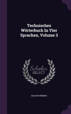 Technisches Worterbuch in Vier Sprachen, Volume 3 - Webber, Eduard
