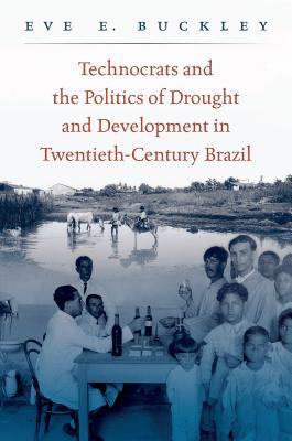 Technocrats and the Politics of Drought and Development in Twentieth-Century Brazil - Buckley, Eve E