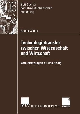 Technologietransfer Zwischen Wissenschaft Und Wirtschaft: Voraussetzungen Fur Den Erfolg - Walter, Achim