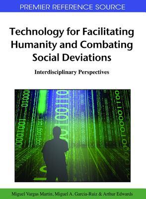 Technology for Facilitating Humanity and Combating Social Deviations: Interdisciplinary Perspectives - Garcia-Ruiz, Miguel a (Editor), and Martin, Miguel Vargas (Editor), and Edwards, Arthur (Editor)