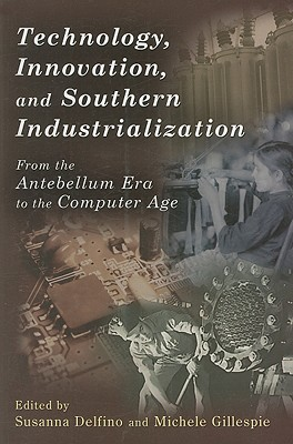 Technology, Innovation, and Southern Industrialization: From the Antebellum Era to the Computer Age - Delfino, Susanna, Ms. (Editor)