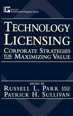 Technology Licensing: Corporate Strategies for Maximizing Value - Parr, Russell L (Editor), and Sulllivan, and Sullivan, Patrick H (Editor)