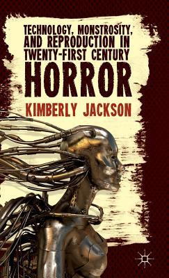 Technology, Monstrosity, and Reproduction in Twenty-First Century Horror - Jackson, K