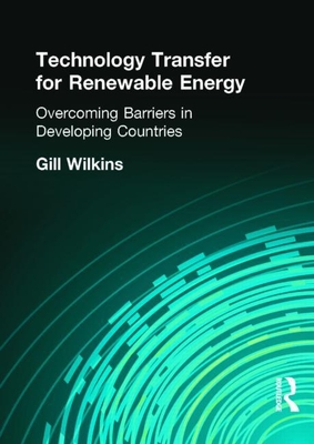 Technology Transfer for Renewable Energy: Overcoming the Barriers in Developing Countries - Wilkins, Gill