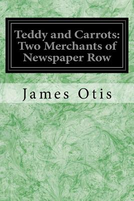 Teddy and Carrots: Two Merchants of Newspaper Row - Otis, James