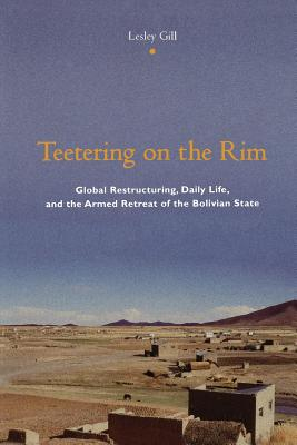 Teetering on the Rim: Global Restructuring, Daily Life, and the Armed Retreat of the Bolivian State - Gill, Lesley, Professor