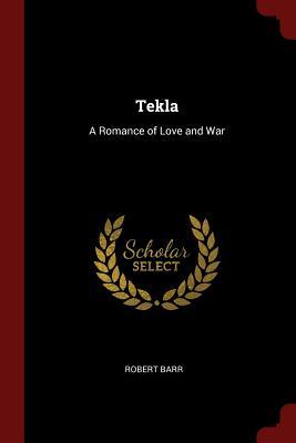 Tekla: A Romance of Love and War - Barr, Robert