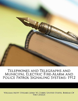 Telephones and Telegraphs and Municipal Electric Fire-Alarm and Police Patrol Signaling Systems: 1912 - Steuart, William Mott, and Curry, John W, and United States Bureau of the Census (Creator)