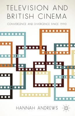 Television and British Cinema: Convergence and Divergence Since 1990 - Andrews, Hannah