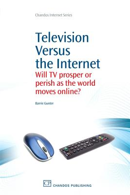 Television Versus the Internet: Will TV Prosper or Perish as the World Moves Online? - Gunter, Barrie