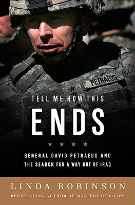 Tell Me How This Ends: General David Petraeus and the Search for a Way Out of Iraq - Robinson, Linda