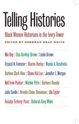 Telling Histories: Black Women Historians in the Ivory Tower - White, Deborah Gray (Editor)