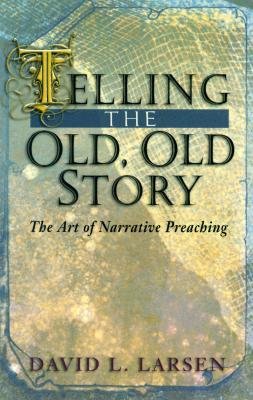 Telling the Old, Old Story: The Art of Narrative Preaching - Larsen, David L, D.D.