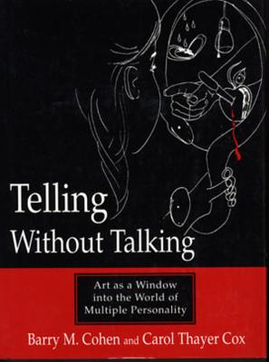 Telling Without Talking: Art as a Window Into the World of Multiple Personality - Cohen, Barry M, and Cox, Carol Thayer
