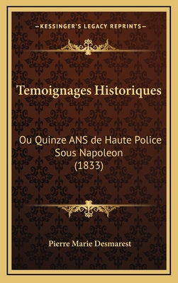Temoignages Historiques: Ou Quinze ANS de Haute Police Sous Napoleon (1833) - Desmarest, Pierre Marie