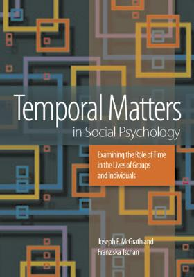 Temporal Matters in Social Psychology: Examining the Role of Time in the Lives of Groups and Individuals - McGrath, Joseph, and Tschan, Franziska