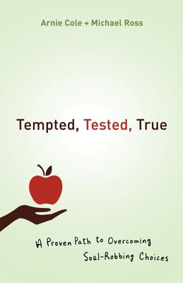 Tempted, Tested, True: A Proven Path to Overcoming Soul-Robbing Choices - Cole, Arnie, and Ross, Michael