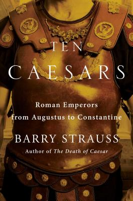 Ten Caesars: Roman Emperors from Augustus to Constantine - Strauss, Barry
