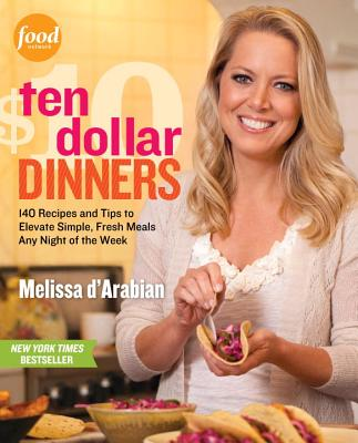 Ten Dollar Dinners: 140 Recipes and Tips to Elevate Simple, Fresh Meals Any Night of the Week - D'Arabian, Melissa, and Fink, Ben (Photographer), and Pelzel, Raquel