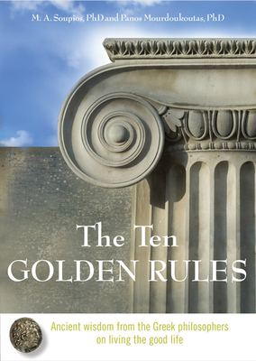 Ten Golden Rules: Ancient Wisdom from the Greek Philosophers on Living the Good Life - Soupios Phd, M A, and Mourdoukoutas Phd, Panos
