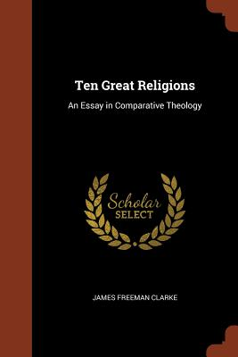 Ten Great Religions: An Essay in Comparative Theology - Clarke, James Freeman