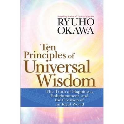 Ten Principles of Universal Wisdom: The Truth of Happiness, Enlightenment, and the Creation of an Ideal World - Okawa, Ryuho