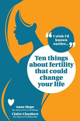 Ten Things about Fertility That Could Change Your Life - Hope, Anne, and Chaubert, Claire