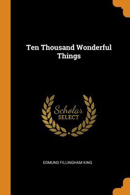 Ten Thousand Wonderful Things - King, Edmund Fillingham
