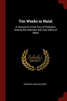 Ten Weeks in Natal: A Journal of a First Tour of Visitation Among the Colonists and Zulu Kafirs of Natal - Colenso, John William
