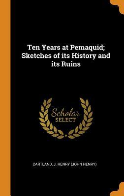 Ten Years at Pemaquid; Sketches of Its History and Its Ruins - Cartland, J Henry