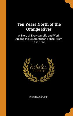 Ten Years North of the Orange River: A Story of Everyday Life and Work Among the South African Tribes, from 1859-1869 - MacKenzie, John