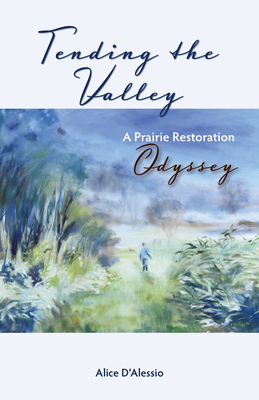 Tending the Valley: A Prairie Restoration Odyssey - D'Alessio, Alice