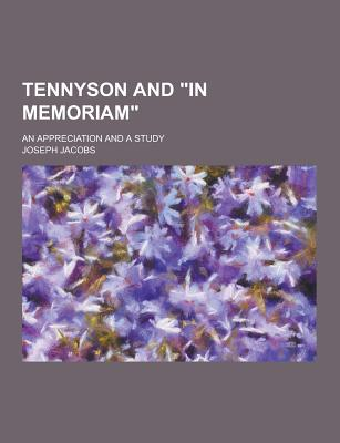 Tennyson and in Memoriam; An Appreciation and a Study - Jacobs, Joseph Ed