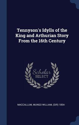 Tennyson's Idylls of the King and Arthurian Story from the 16th Century - MacCallum, Mungo William, Sir