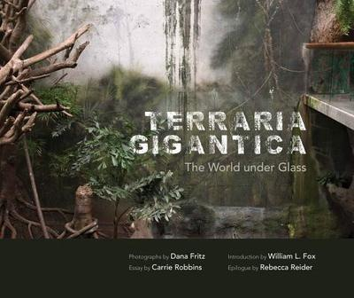 Terraria Gigantica: The World Under Glass - Fritz, Dana (Photographer), and Fox, William L (Introduction by), and Robbins, Carrie (Contributions by)