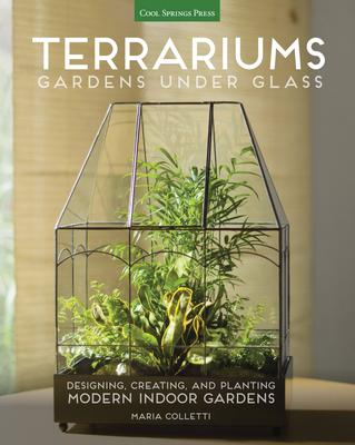 Terrariums - Gardens Under Glass: Designing, Creating, and Planting Modern Indoor Gardens - Colletti, Maria