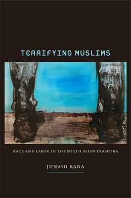 Terrifying Muslims: Race and Labor in the South Asian Diaspora - Rana, Junaid