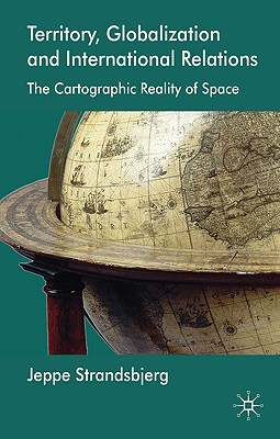 Territory, Globalization and International Relations: The Cartographic Reality of Space - Strandsbjerg, Jeppe