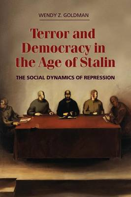 Terror and Democracy in the Age of Stalin: The Social Dynamics of Repression - Goldman, Wendy Z