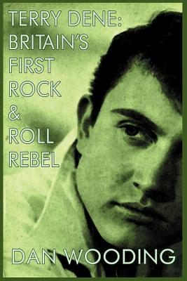 Terry Dene: Britain's First Rock and Roll Rebel - Wooding, Dan