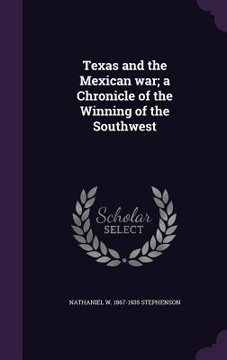 Texas and the Mexican War; A Chronicle of the Winning of the Southwest - Stephenson, Nathaniel W 1867-1935
