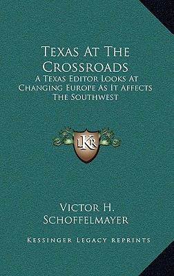 Texas at the Crossroads Texas at the Crossroads: A Texas Editor Looks at Changing Europe as It Affects the Soa Texas Editor Looks at Changing Europe as It Affects the Southwest Uthwest - Schoffelmayer, Victor H