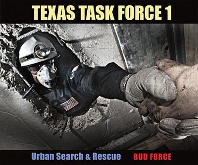 Texas Task Force 1: Urban Search & Rescue - Force, Bud, and McKee, J Robert (Afterword by), and Bennett, G Kemble, PH.D. (Foreword by)