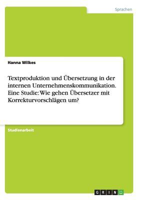 Textproduktion Und Ubersetzung in Der Internen Unternehmenskommunikation. Eine Studie: Wie Gehen Ubersetzer Mit Korrekturvorschlagen Um? - Wilkes, Hanna