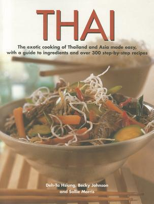 Thai: The Exotic Cooking of Thailand and Asia Made Easy, with a Guide to Ingredients and Over 300 Step-By-Step Recipes - Johnson, Becky, and Hsiung, Deh-Ta, and Morris, Sallie