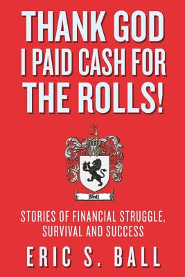 Thank God I Paid Cash for the Rolls!: Stories of Financial Struggle, Survival and Success - Ball, Eric S
