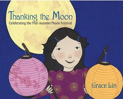 Thanking the Moon: Celebrating the Mid-Autumn Moon Festival - Lin, Grace, MD